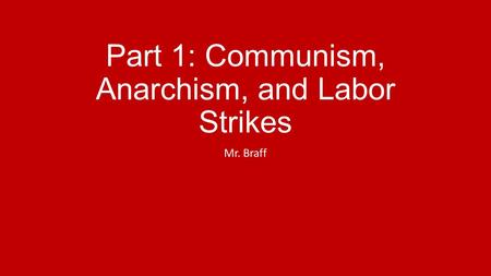 Part 1: Communism, Anarchism, and Labor Strikes Mr. Braff.