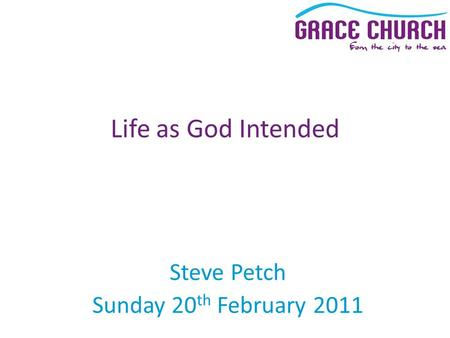 Steve Petch Sunday 20 th February 2011 Life as God Intended.