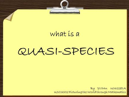 What is a QUASI-SPECIES By Ye Dan U062281A USC3002 Picturing the World through Mathematics.