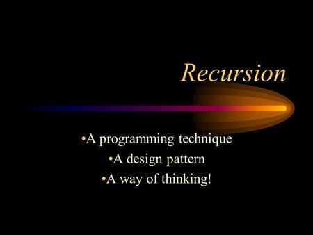 Recursion A programming technique A design pattern A way of thinking!