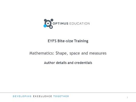 Mathematics: Shape, space and measures Author details and credentials EYFS Bite-size Training DEVELOPING EXCELLENCE TOGETHER 1.