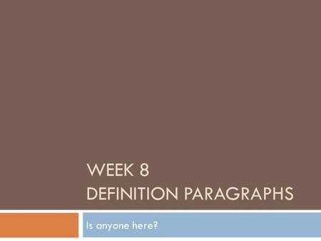 WEEK 8 DEFINITION PARAGRAPHS Is anyone here?. Reminders  You can get inspiration from articles, try out a new word, phrase or sentence structure you.