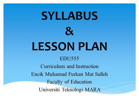 SYLLABUS & LESSON PLAN EDU555 Curriculum and Instruction Encik Muhamad Furkan Mat Salleh Faculty of Education Universiti Teknologi MARA.