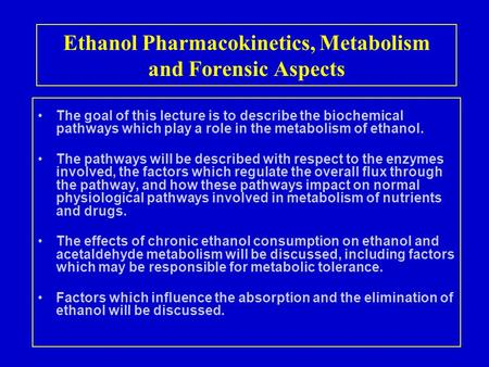 Ethanol Pharmacokinetics, Metabolism and Forensic Aspects The goal of this lecture is to describe the biochemical pathways which play a role in the metabolism.