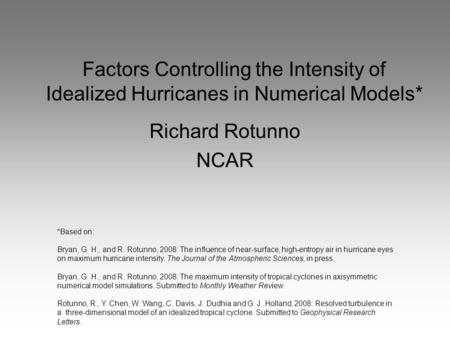 Factors Controlling the Intensity of Idealized Hurricanes in Numerical Models* Richard Rotunno NCAR *Based on: Bryan, G. H., and R. Rotunno, 2008: The.
