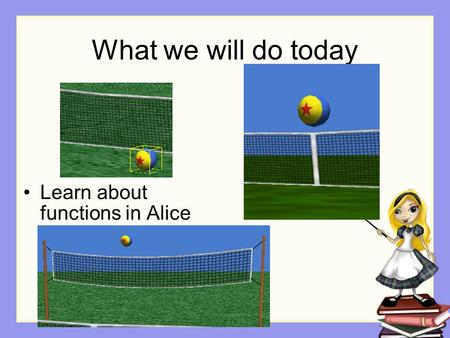 What we will do today Learn about functions in Alice.
