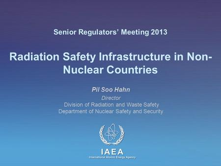IAEA International Atomic Energy Agency Senior Regulators' Meeting 2013 Radiation Safety Infrastructure in Non- Nuclear Countries Pil Soo Hahn Director.