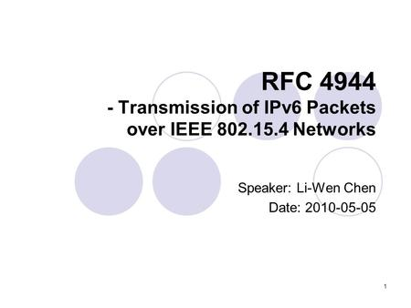 1 RFC 4944 - Transmission of IPv6 Packets over IEEE 802.15.4 Networks Speaker: Li-Wen Chen Date: 2010-05-05.