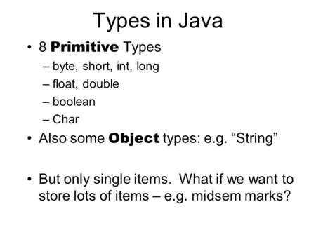 "Types in Java 8 Primitive Types –byte, short, int, long –float, double –boolean –Char Also some Object types: e.g. ""String"" But only single items. What."
