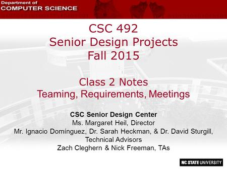 CSC 492 Senior Design Projects Fall 2015 Class 2 Notes Teaming, Requirements, Meetings CSC Senior Design Center Ms. Margaret Heil, Director Mr. Ignacio.