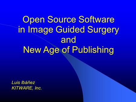 Open Source Software in Image Guided Surgery and New Age of Publishing Luis Ibáñez KITWARE, Inc.