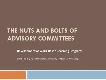 THE NUTS AND BOLTS OF ADVISORY COMMITTEES Development of Work-Based Learning Programs Unit 6-- Developing and Maintaining Community and Business Partnerships.