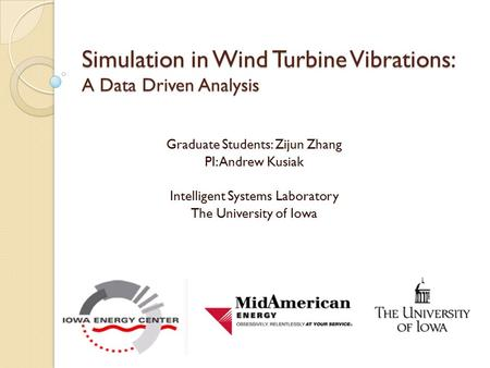 Simulation in Wind Turbine Vibrations: A Data Driven Analysis Graduate Students: Zijun Zhang PI: Andrew Kusiak Intelligent Systems Laboratory The University.