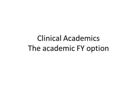 Clinical Academics The academic FY option. WHAT ARE CLINICAL ACADEMICS Clinically qualified and paid on clinical rates (therefore must still practice.