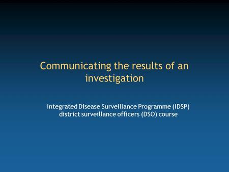 Communicating the results of an investigation Integrated Disease Surveillance Programme (IDSP) district surveillance officers (DSO) course.