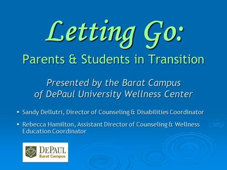 Letting Go: Parents & Students in Transition Presented by the Barat Campus of DePaul University Wellness Center  Sandy Dellutri, Director of Counseling.