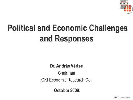 GKI Zrt., www.gki.hu Political and Economic Challenges and Responses October 2009. Dr. András Vértes Chairman GKI Economic Research Co.