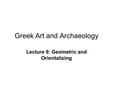 Greek Art and Archaeology Lecture 9: Geometric and Orientalizing.