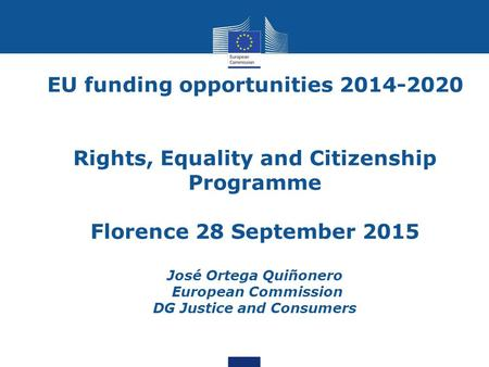 EU funding opportunities 2014-2020 Rights, Equality and Citizenship Programme Florence 28 September 2015 José Ortega Quiñonero European Commission DG Justice.
