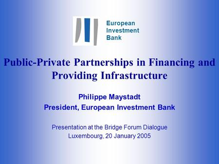 European Investment Bank Public-Private Partnerships in Financing and Providing Infrastructure Philippe Maystadt President, European Investment Bank Presentation.