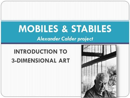 INTRODUCTION TO 3-DIMENSIONAL ART MOBILES & STABILES Alexander Calder project.