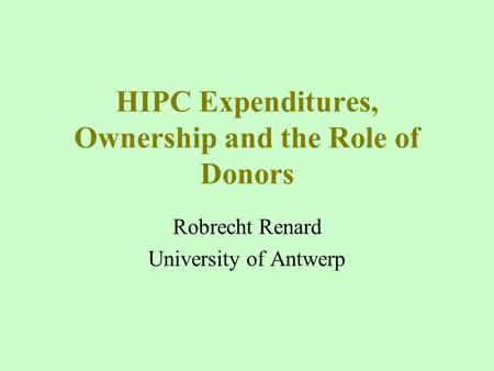 HIPC Expenditures, Ownership and the Role of Donors Robrecht Renard University of Antwerp.