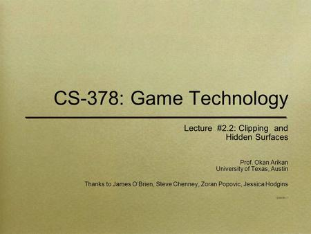 CS-378: Game Technology Lecture #2.2: Clipping and Hidden Surfaces Prof. Okan Arikan University of Texas, Austin Thanks to James O'Brien, Steve Chenney,