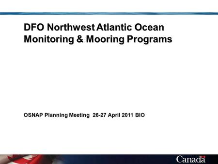 DFO Northwest Atlantic Ocean Monitoring & Mooring Programs OSNAP Planning Meeting 26-27 April 2011 BIO.