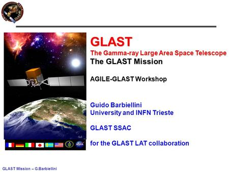 GLAST Mission – G.Barbiellini GLAST The Gamma-ray Large Area Space Telescope The GLAST Mission AGILE-GLAST Workshop Guido Barbiellini University and INFN.