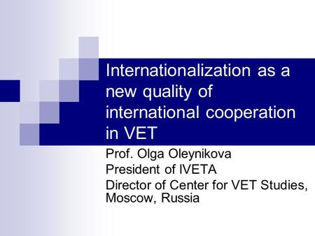 Internationalization as a new quality of international cooperation in VET Prof. Olga Oleynikova President of IVETA Director of Center for VET Studies,