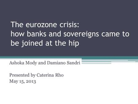 The eurozone crisis: how banks and sovereigns came to be joined at the hip Ashoka Mody and Damiano Sandri Presented by Caterina Rho May 15, 2013.