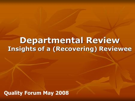 Departmental Review Insights of a (Recovering) Reviewee Quality Forum May 2008.