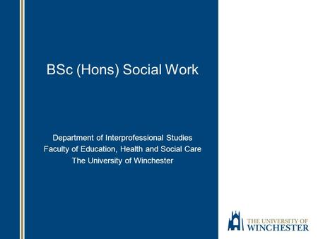 BSc (Hons) Social Work Department of Interprofessional Studies Faculty of Education, Health and Social Care The University of Winchester.