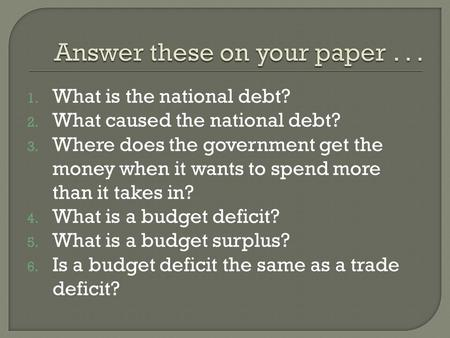 1. What is the national debt? 2. What caused the national debt? 3. Where does the government get the money when it wants to spend more than it takes in?