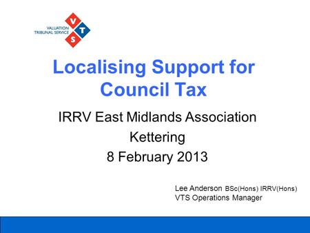 Localising Support for Council Tax IRRV East Midlands Association Kettering 8 February 2013 Lee Anderson BSc(Hons) IRRV(Hons) VTS Operations Manager.
