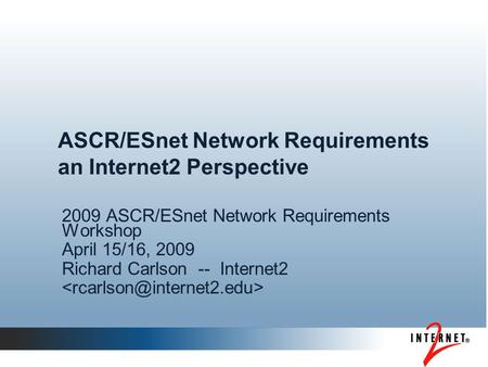 ASCR/ESnet Network Requirements an Internet2 Perspective 2009 ASCR/ESnet Network Requirements Workshop April 15/16, 2009 Richard Carlson -- Internet2.