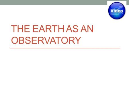 THE EARTH AS AN OBSERVATORY. Learning Outcomes To understand that the Earth's atmosphere is transparent to some electromagnetic radiation and opaque to.