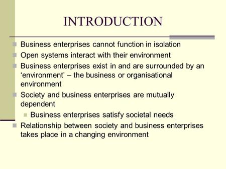 INTRODUCTION Business enterprises cannot function in isolation Open systems interact with their environment Business enterprises exist in and are surrounded.