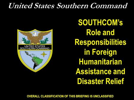 OVERALL CLASSIFICATION OF THIS BRIEFING IS UNCLASSIFIED United States Southern Command SOUTHCOM's Role and Responsibilities in Foreign Humanitarian Assistance.