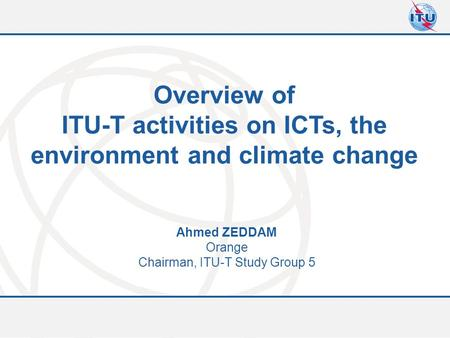 Committed to connecting the world Overview of ITU-T activities on ICTs, the environment and climate change Ahmed ZEDDAM Orange Chairman, ITU-T Study Group.