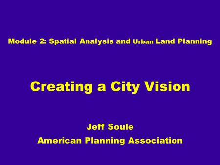Module 2: Spatial Analysis and Urban Land Planning Creating a City Vision Jeff Soule American Planning Association.