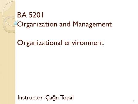 BA 5201 Organization and Management Organizational environment Instructor: Ça ğ rı Topal 1.