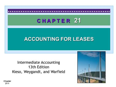 Chapter 21-1 C H A P T E R 21 ACCOUNTING FOR LEASES Intermediate Accounting 13th Edition Kieso, Weygandt, and Warfield.