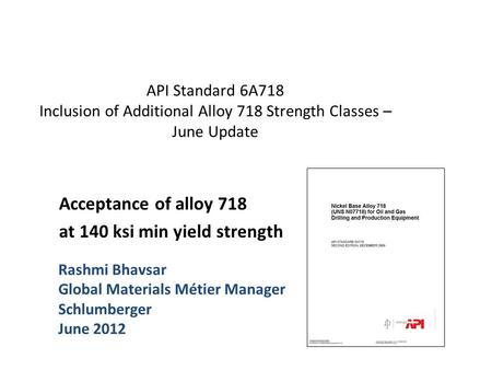 API Standard 6A718 Inclusion of Additional Alloy 718 Strength Classes – June Update Acceptance of alloy 718 at 140 ksi min yield strength Rashmi Bhavsar.