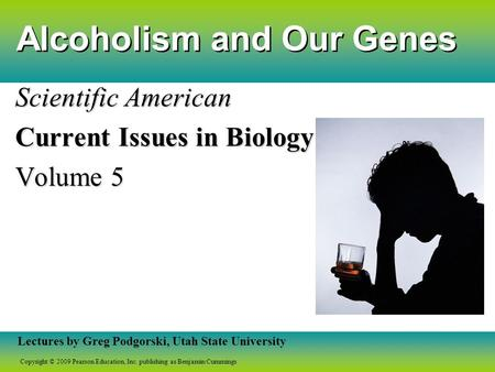 Copyright © 2009 Pearson Education, Inc. publishing as Benjamin Cummings Lectures by Greg Podgorski, Utah State University Alcoholism and Our Genes Scientific.