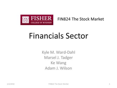 FIN824 The Stock Market Financials Sector Kyle M. Ward-Dahl Marsel J. Tadger Ke Wang Adam J. Wilson 2/2/20101FIN824 The Stock Market.