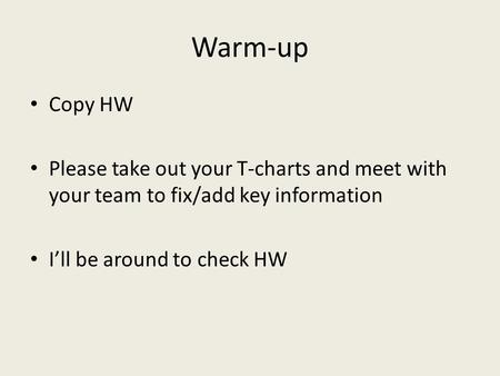 Warm-up Copy HW Please take out your T-charts and meet with your team to fix/add key information I'll be around to check HW.