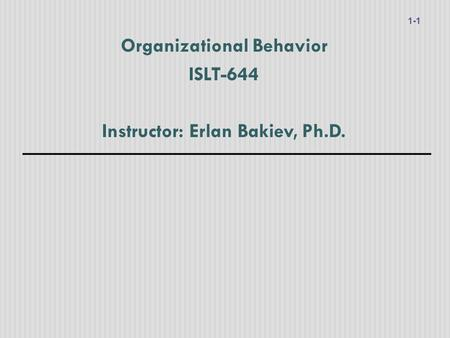 Organizational Behavior ISLT-644 Instructor: Erlan Bakiev, Ph.D. 1-1.