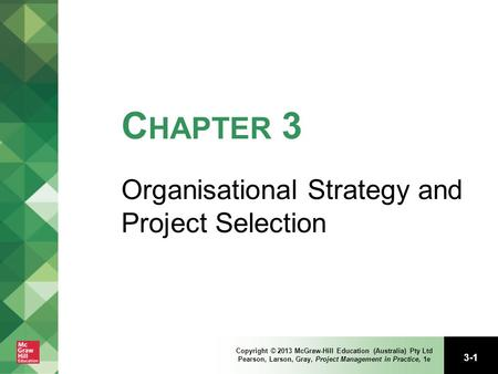 3-1 Copyright © 2013 McGraw-Hill Education (Australia) Pty Ltd Pearson, Larson, Gray, Project Management in Practice, 1e C HAPTER 3 Organisational Strategy.