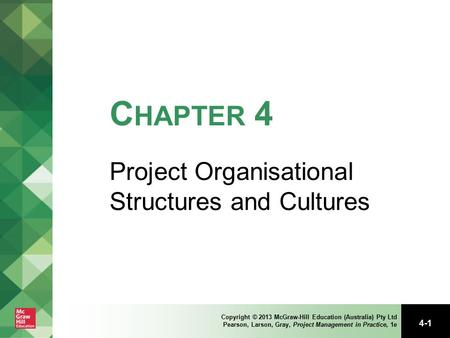 4-1 Copyright © 2013 McGraw-Hill Education (Australia) Pty Ltd Pearson, Larson, Gray, Project Management in Practice, 1e C HAPTER 4 Project Organisational.